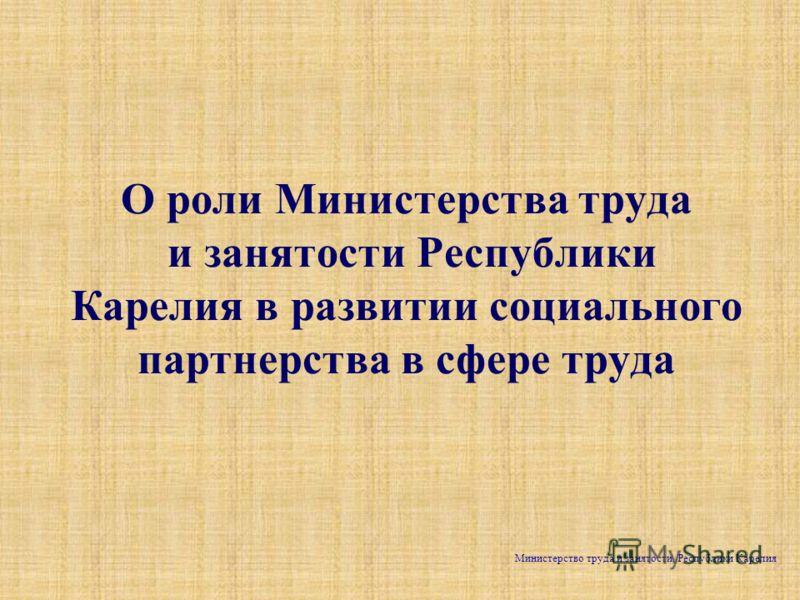 О роли Министерства труда и занятости Республики Карелия в развитии социального партнерства в сфере труда Министерство труда и занятости Республики Карелия