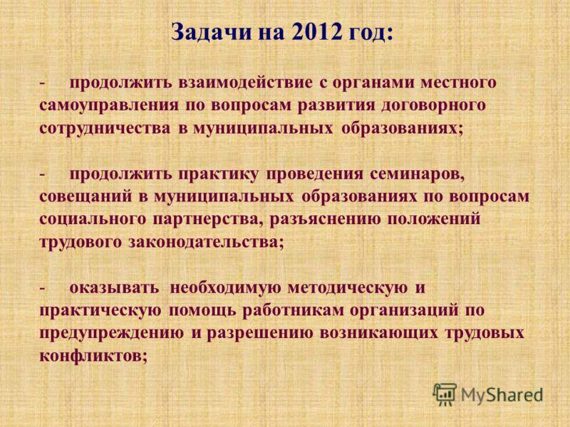 Задачи на 2012 год: - продолжить взаимодействие с органами местного самоуправления по вопросам развития договорного сотрудничества в муниципальных образованиях; - продолжить практику проведения семинаров, совещаний в муниципальных образованиях по воп