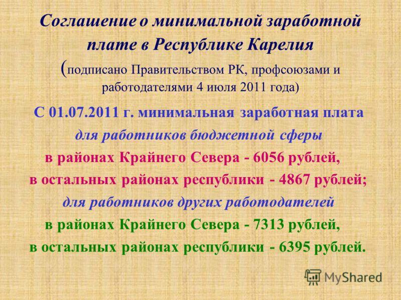 Соглашение о минимальной заработной плате в Республике Карелия ( подписано Правительством РК, профсоюзами и работодателями 4 июля 2011 года) С 01.07.2011 г. минимальная заработная плата для работников бюджетной сферы в районах Крайнего Севера - 6056