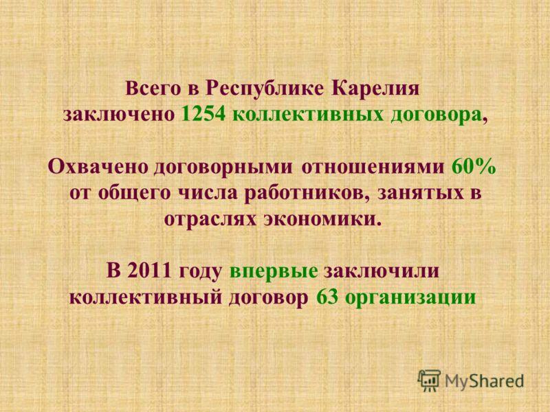 В сего в Республике Карелия заключено 1254 коллективных договора, Охвачено договорными отношениями 60% от общего числа работников, занятых в отраслях экономики. В 2011 году впервые заключили коллективный договор 63 организации