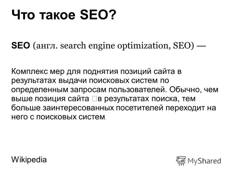 Что такое SEO? SEO (англ. search engine optimization, SEO) Комплекс мер для поднятия позиций сайта в результатах выдачи поисковых систем по определенным запросам пользователей. Обычно, чем выше позиция сайта в результатах поиска, тем больше заинтерес