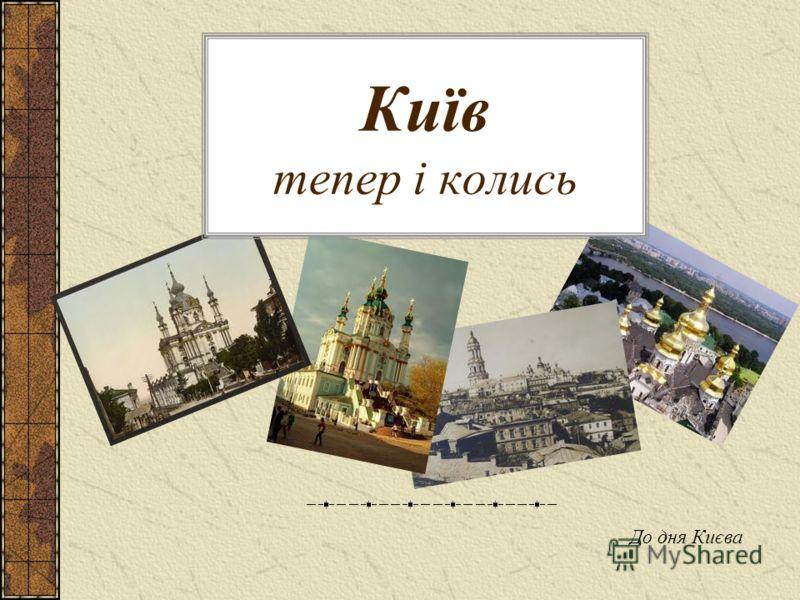 Київ тепер і колись До дня Києва
