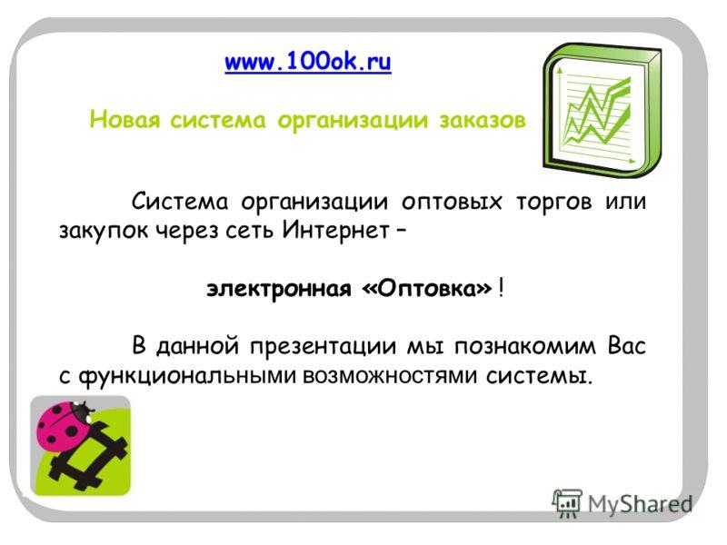 www.100ok.ru www.100ok.ru Новая система организации заказов Система организации оптовых торгов или закупок через сеть Интернет – электронная «Оптовка» ! В данной презентации мы познакомим Вас с функционал ьными возможностями системы.
