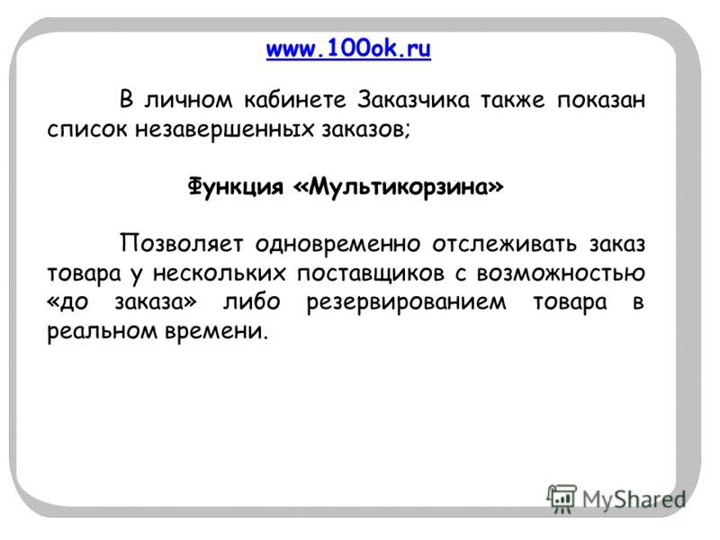 www.100ok.ru В личном кабинете Заказчика также показан список незавершенных заказов; Функция «Мультикорзина» Позволяет одновременно отслеживать заказ товара у нескольких поставщиков с возможностью «до заказа» либо резервированием товара в реальном вр