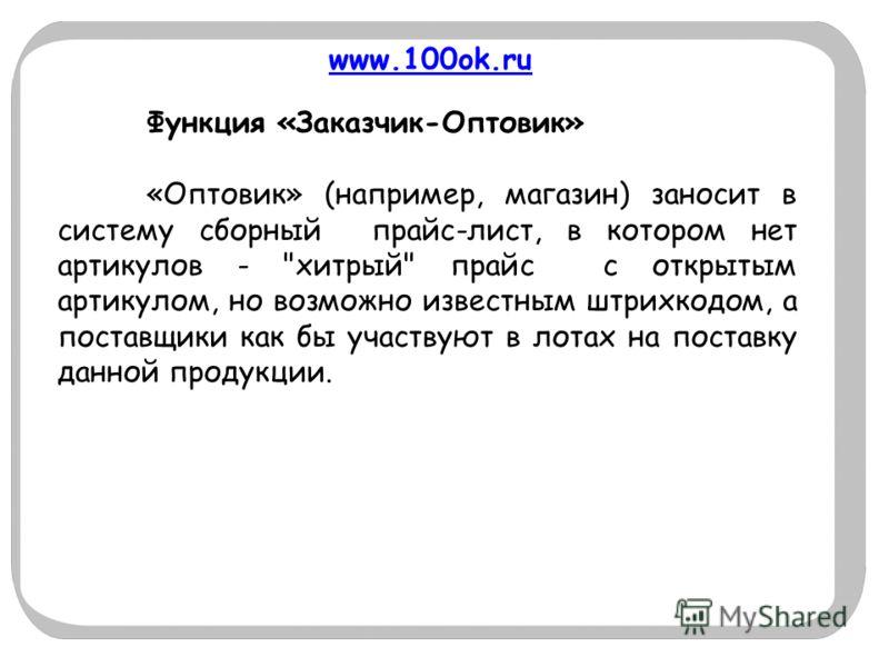 www.100ok.ru Функция «Заказчик-Оптовик» «Оптовик» (например, магазин) заносит в систему сборный прайс-лист, в котором нет артикулов -