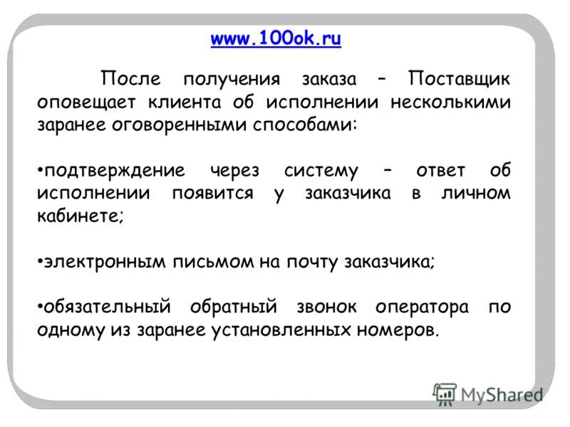 www.100ok.ru После получения заказа – Поставщик оповещает клиента об исполнении несколькими заранее оговоренными способами: подтверждение через систему – ответ об исполнении появится у заказчика в личном кабинете; электронным письмом на почту заказчи