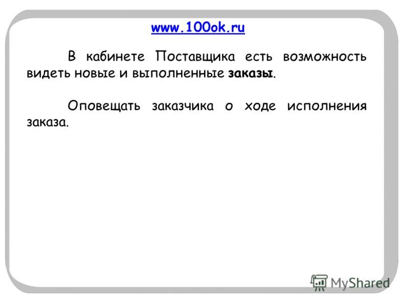 www.100ok.ru В кабинете Поставщика есть возможность видеть новые и выполненные заказы. Оповещать заказчика о ходе исполнения заказа.