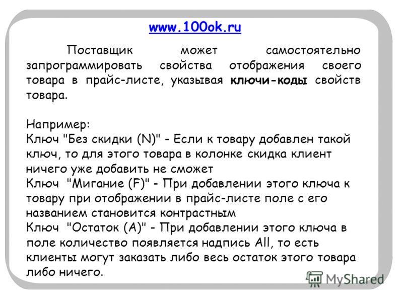 www.100ok.ru Поставщик может самостоятельно запрограммировать свойства отображения своего товара в прайс-листе, указывая ключи-коды свойств товара. Например: Ключ