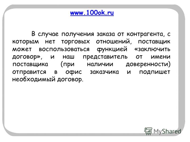 www.100ok.ru В случае получения заказа от контрагента, с которым нет торговых отношений, поставщик может воспользоваться функцией «заключить договор», и наш представитель от имени поставщика (при наличии доверенности) отправится в офис заказчика и по
