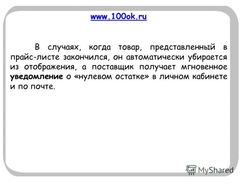 www.100ok.ru В случаях, когда товар, представленный в прайс-листе закончился, он автоматически убирается из отображения, а поставщик получает мгновенное уведомление о «нулевом остатке» в личном кабинете и по почте.