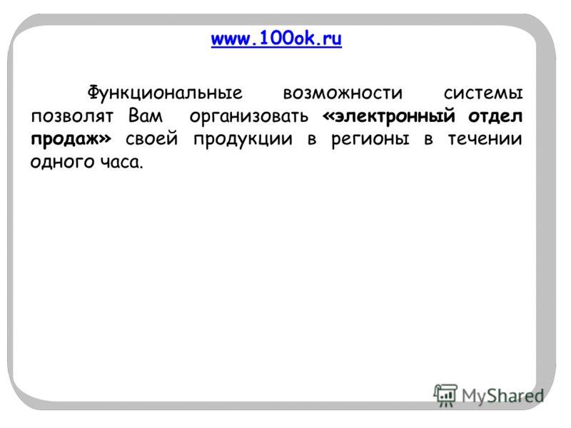 www.100ok.ru Функциональные возможности системы позволят Вам организовать «электронный отдел продаж» своей продукции в регионы в течении одного часа.