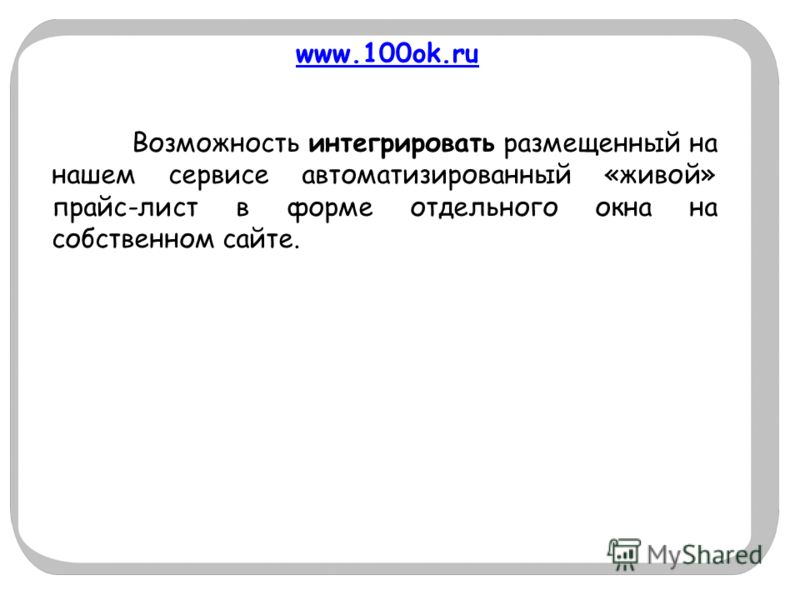 www.100ok.ru Возможность интегрировать размещенный на нашем сервисе автоматизированный «живой» прайс-лист в форме отдельного окна на собственном сайте.