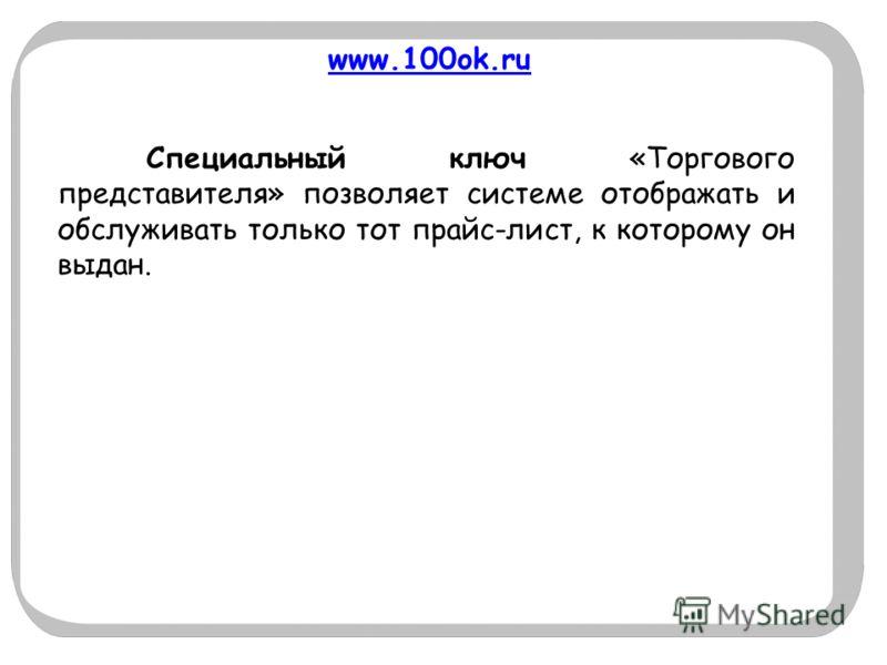 www.100ok.ru Специальный ключ «Торгового представителя» позволяет системе отображать и обслуживать только тот прайс-лист, к которому он выдан.
