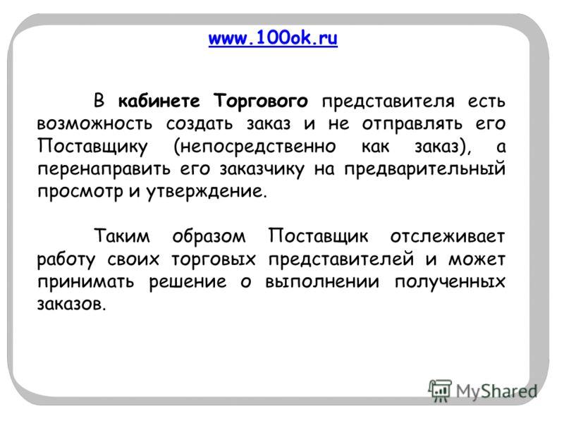 www.100ok.ru В кабинете Торгового представителя есть возможность создать заказ и не отправлять его Поставщику (непосредственно как заказ), а перенаправить его заказчику на предварительный просмотр и утверждение. Таким образом Поставщик отслеживает ра