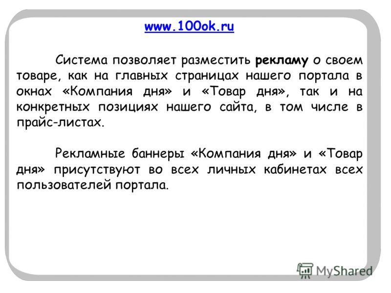 www.100ok.ru Система позволяет разместить рекламу о своем товаре, как на главных страницах нашего портала в окнах «Компания дня» и «Товар дня», так и на конкретных позициях нашего сайта, в том числе в прайс-листах. Рекламные баннеры «Компания дня» и