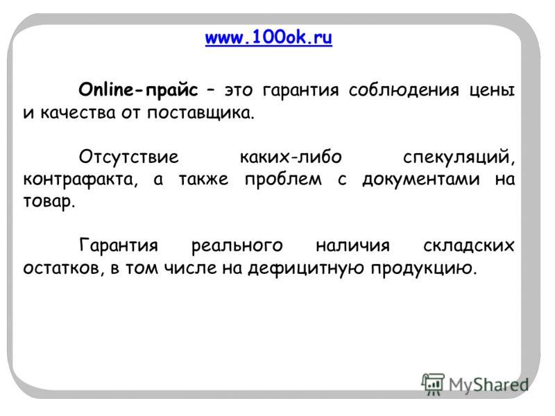 www.100ok.ru Online-прайс – это гарантия соблюдения цены и качества от поставщика. Отсутствие каких-либо спекуляций, контрафакта, а также проблем с документами на товар. Гарантия реального наличия складских остатков, в том числе на дефицитную продукц