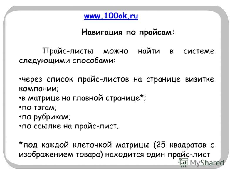 www.100ok.ru Навигация по прайсам: Прайс-листы можно найти в системе следующими способами: через список прайс-листов на странице визитке компании; в матрице на главной странице*; по тэгам; по рубрикам; по ссылке на прайс-лист. *под каждой клеточкой м