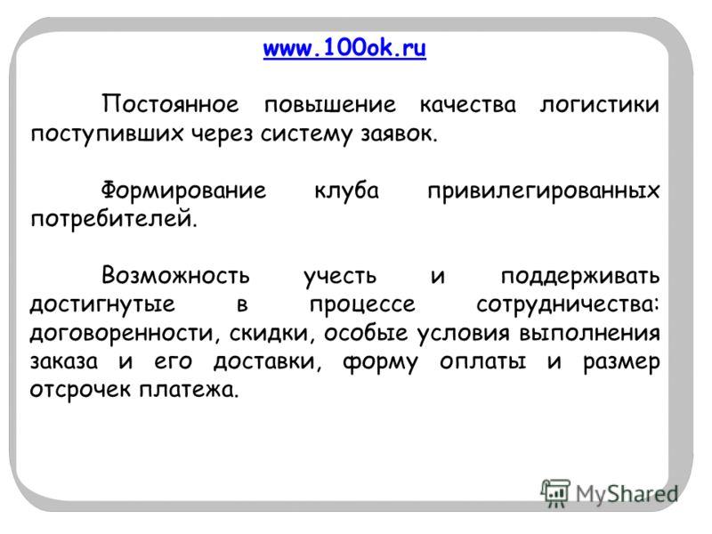 www.100ok.ru Постоянное повышение качества логистики поступивших через систему заявок. Формирование клуба привилегированных потребителей. Возможность учесть и поддерживать достигнутые в процессе сотрудничества: договоренности, скидки, особые условия