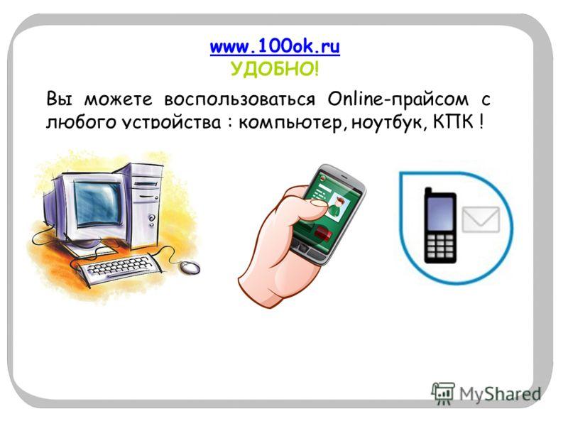 www.100ok.ru www.100ok.ru УДОБНО! Вы можете воспользоваться Online-прайсом с любого устройства : компьютер, ноутбук, КПК !