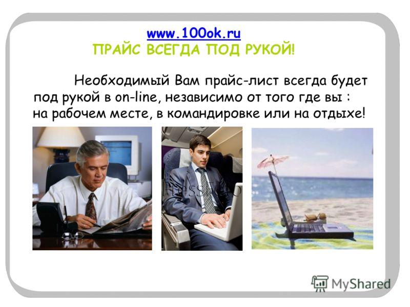 www.100ok.ru www.100ok.ru ПРАЙС ВСЕГДА ПОД РУКОЙ! Необходимый Вам прайс-лист всегда будет под рукой в on-line, независимо от того где вы : на рабочем месте, в командировке или на отдыхе!