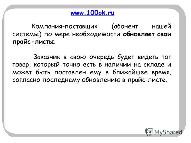 www.100ok.ru Компания-поставщик (абонент нашей системы) по мере необходимости обновляет свои прайс-листы. Заказчик в свою очередь будет видеть тот товар, который точно есть в наличии на складе и может быть поставлен ему в ближайшее время, согласно по