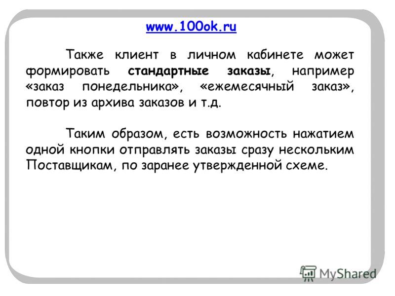 www.100ok.ru Также клиент в личном кабинете может формировать стандартные заказы, например «заказ понедельника», «ежемесячный заказ», повтор из архива заказов и т.д. Таким образом, есть возможность нажатием одной кнопки отправлять заказы сразу нескол