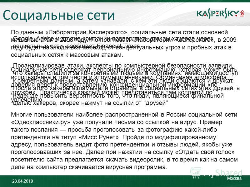 23.04.2010 Москва Социальные сети Google, Adobe и другие компании подверглись атакам хакеров через социальные сети, сообщает Financial Times Проанализировав атаки, эксперты по компьютерной безопасности заявили, что хакеры следили за конкретными людьм