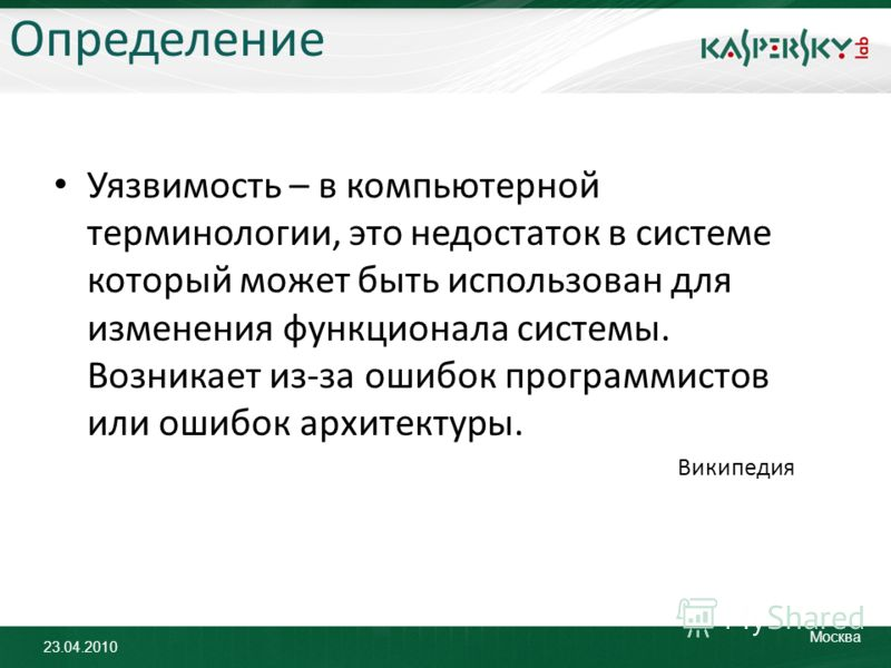 23.04.2010 Москва Определение Уязвимость – в компьютерной терминологии, это недостаток в системе который может быть использован для изменения функционала системы. Возникает из-за ошибок программистов или ошибок архитектуры. Википедия