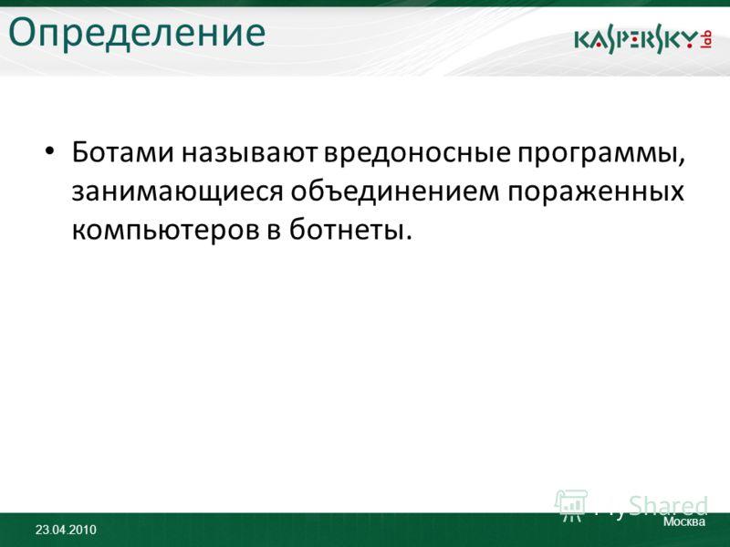 23.04.2010 Москва Определение Ботами называют вредоносные программы, занимающиеся объединением пораженных компьютеров в ботнеты.