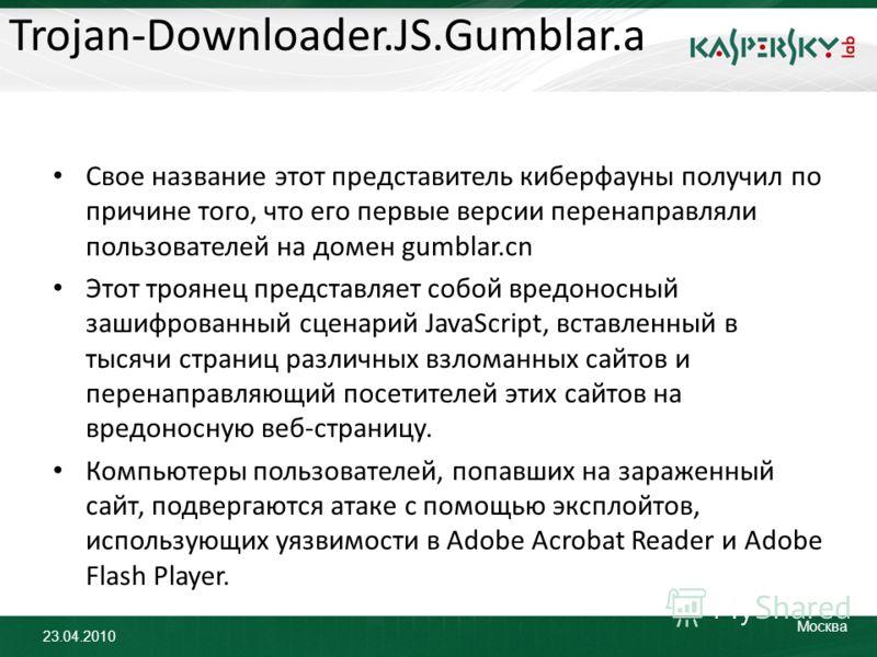 23.04.2010 Москва Trojan-Downloader.JS.Gumblar.a Свое название этот представитель киберфауны получил по причине того, что его первые версии перенаправляли пользователей на домен gumblar.cn Этот троянец представляет собой вредоносный зашифрованный сце
