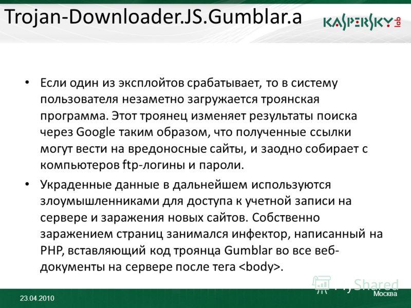 23.04.2010 Москва Trojan-Downloader.JS.Gumblar.a Если один из эксплойтов срабатывает, то в систему пользователя незаметно загружается троянская программа. Этот троянец изменяет результаты поиска через Google таким образом, что полученные ссылки могут
