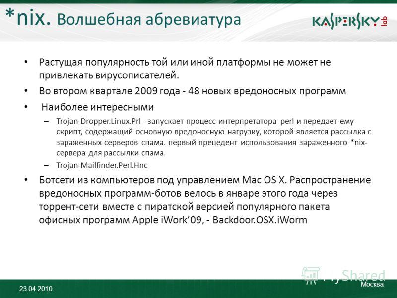 23.04.2010 Москва *nix. Волшебная абревиатура Растущая популярность той или иной платформы не может не привлекать вирусописателей. Во втором квартале 2009 года - 48 новых вредоносных программ Наиболее интересными – Trojan-Dropper.Linux.Prl -запускает