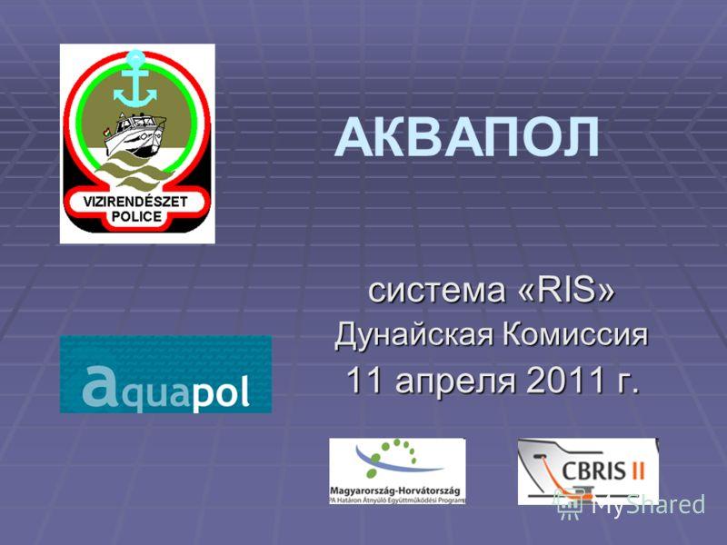 АКВАПОЛ система «RIS» Дунайская Комиссия 11 апреля 2011 г.