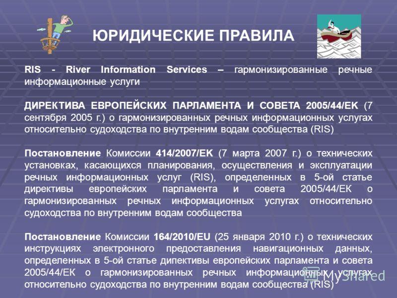 RIS - River Information Services – гармонизированные речные информационные услуги ДИРЕКТИВА ЕВРОПЕЙСКИХ ПАРЛАМЕНТА И СОВЕТА 2005/44/EK (7 сентября 2005 г.) о гармонизированных речных информационных услугах относительно судоходства по внутренним водам