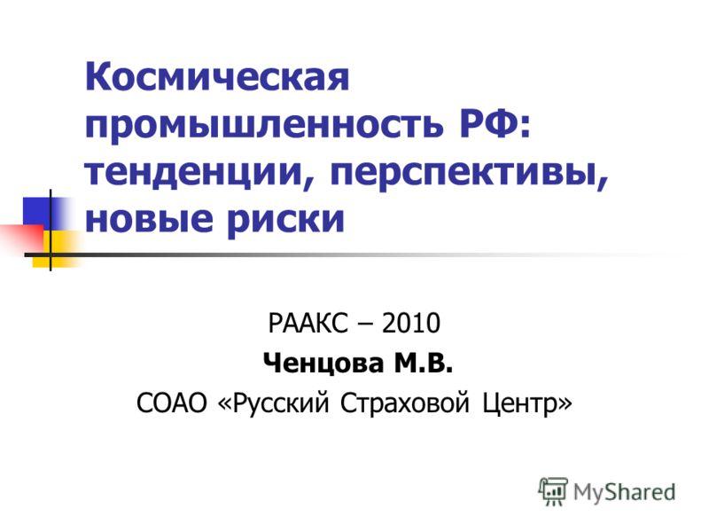 Космическая промышленность РФ: тенденции, перспективы, новые риски РААКС – 2010 Ченцова М.В. СОАО «Русский Страховой Центр»