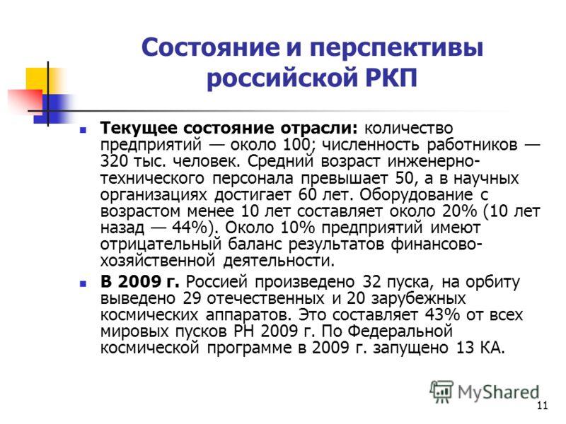 11 Состояние и перспективы российской РКП Текущее состояние отрасли: количество предприятий около 100; численность работников 320 тыс. человек. Средний возраст инженерно- технического персонала превышает 50, а в научных организациях достигает 60 лет.