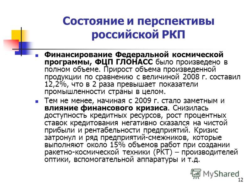 12 Состояние и перспективы российской РКП Финансирование Федеральной космической программы, ФЦП ГЛОНАСС было произведено в полном объеме. Прирост объема произведенной продукции по сравнению с величиной 2008 г. составил 12,2%, что в 2 раза превышает п
