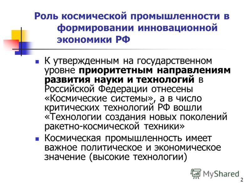 2 Роль космической промышленности в формировании инновационной экономики РФ К утвержденным на государственном уровне приоритетным направлениям развития науки и технологий в Российской Федерации отнесены «Космические системы», а в число критических те