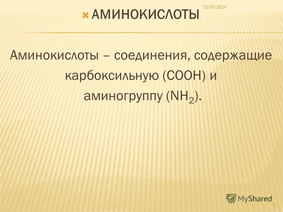 АМИНОКИСЛОТЫ Аминокислоты – соединения, содержащие карбоксильную (COOH) и аминогруппу (NH 2 ). 23.05.2014 1