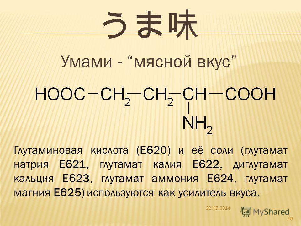 Умами - мясной вкус 23.05.2014 18 Глутаминовая кислота (E620) и её соли (глутамат натрия Е621, глутамат калия Е622, диглутамат кальция Е623, глутамат аммония Е624, глутамат магния Е625) используются как усилитель вкуса.