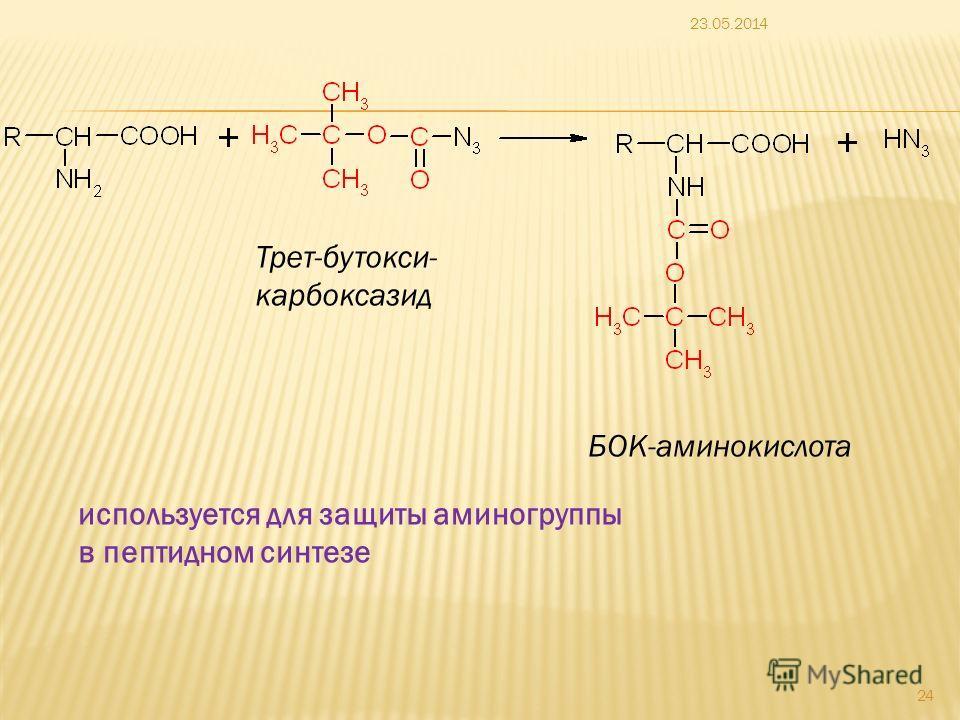 23.05.2014 24 БОК-аминокислота Трет-бутокси- карбоксазид используется для защиты аминогруппы в пептидном синтезе