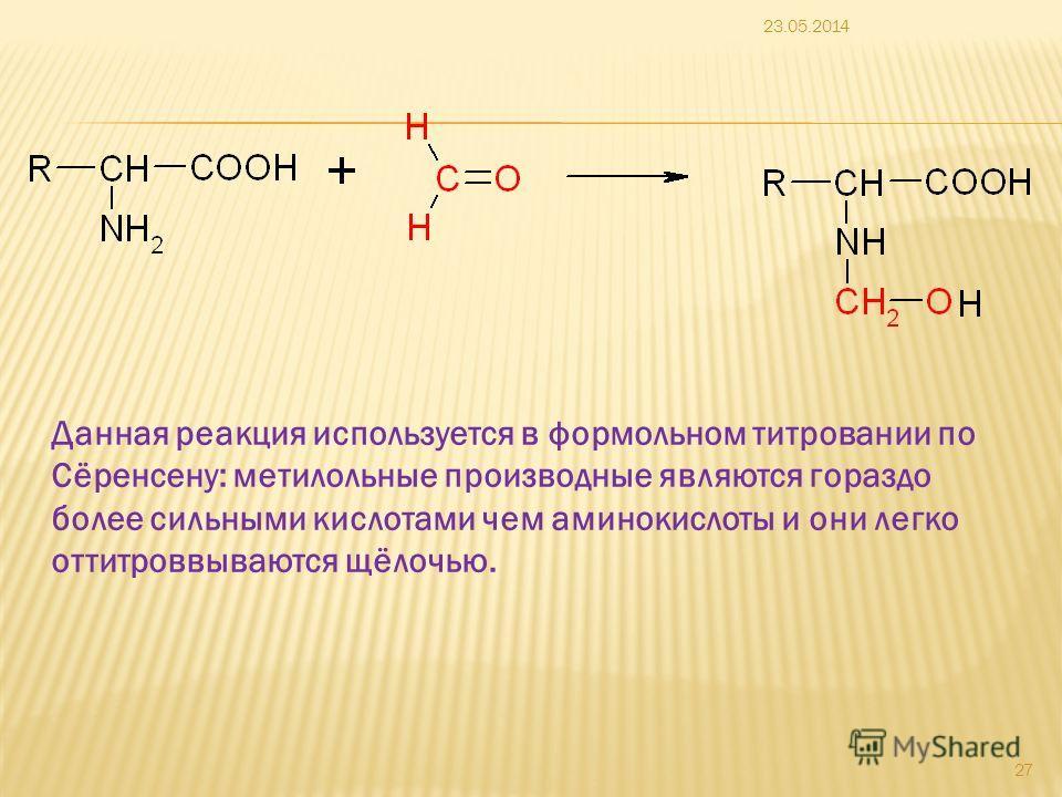 23.05.2014 27 Данная реакция используется в формольном титровании по Сёренсену: метилольные производные являются гораздо более сильными кислотами чем аминокислоты и они легко оттитроввываются щёлочью.