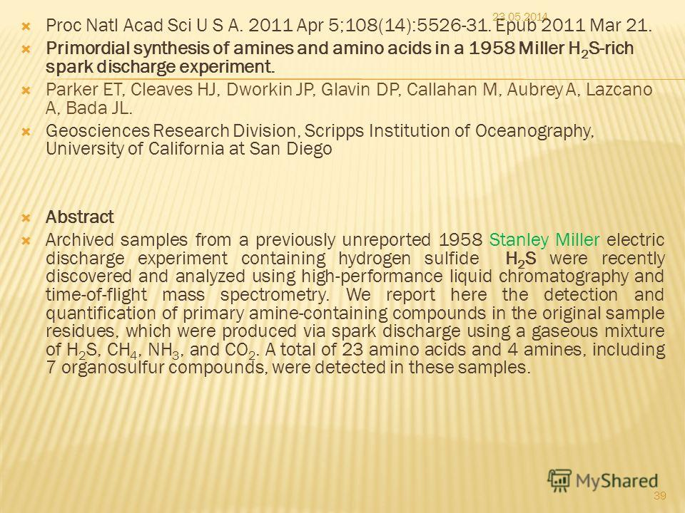 Proc Natl Acad Sci U S A. 2011 Apr 5;108(14):5526-31. Epub 2011 Mar 21. Primordial synthesis of amines and amino acids in a 1958 Miller H 2 S-rich spark discharge experiment. Parker ET, Cleaves HJ, Dworkin JP, Glavin DP, Callahan M, Aubrey A, Lazcano