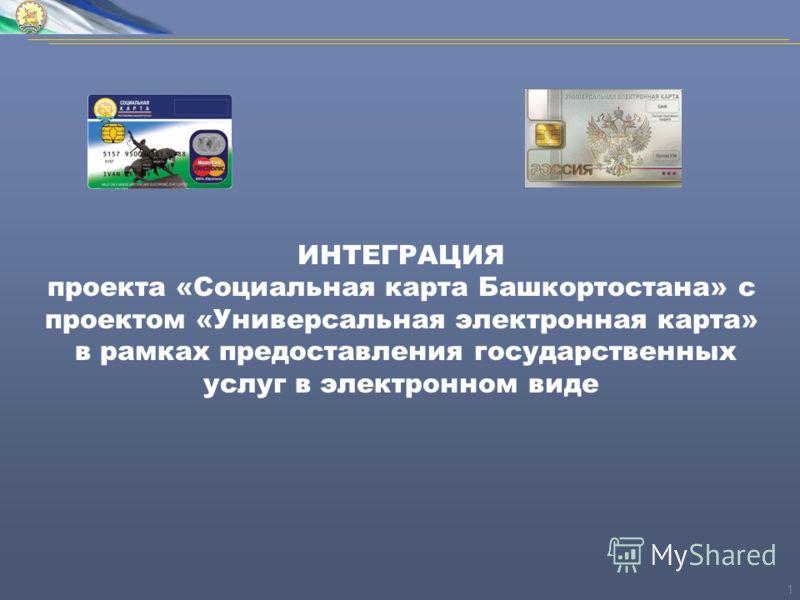 1 ИНТЕГРАЦИЯ проекта «Социальная карта Башкортостана» с проектом «Универсальная электронная карта» в рамках предоставления государственных услуг в электронном виде
