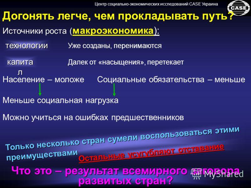 Центр социально-экономических исследований CASE Украина Догонять легче, чем прокладывать путь? Можно учиться на ошибках предшественников Меньше социальная нагрузка Население – моложеСоциальные обязательства – меньше Т о л ь к о н е с к о л ь к о с т