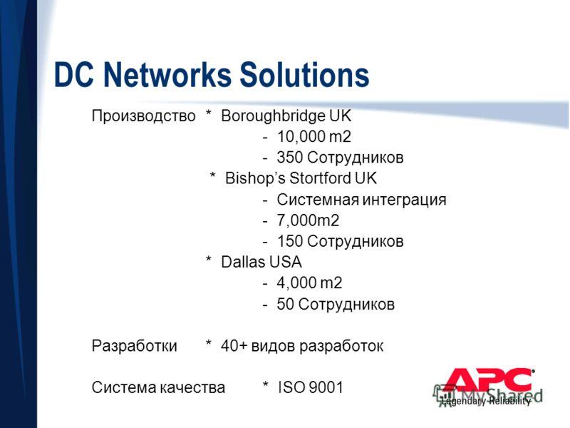 DC Networks Solutions Производство* Boroughbridge UK - 10,000 m2 - 350 Сотрудников * Bishops Stortford UK - Системная интеграция - 7,000m2 - 150 Сотрудников * Dallas USA - 4,000 m2 - 50 Сотрудников Разработки* 40+ видов разработок Система качества* I