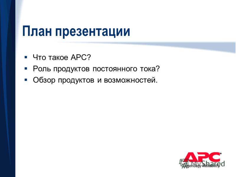 План презентации Что такое APC? Роль продуктов постоянного тока? Обзор продуктов и возможностей.