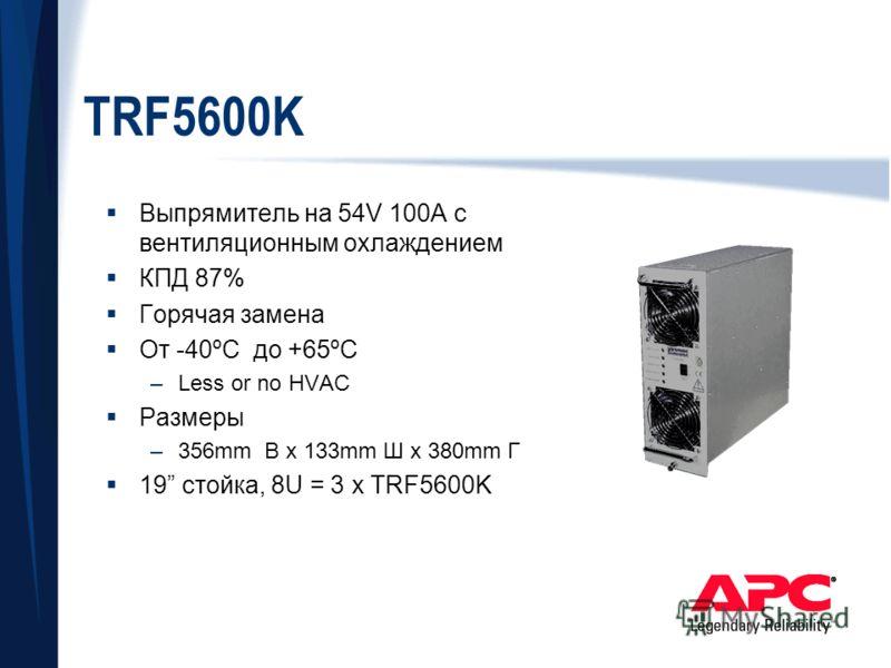 TRF5600K Выпрямитель на 54V 100A с вентиляционным охлаждением КПД 87% Горячая замена От -40ºC до +65ºC –Less or no HVAC Размеры –356mm В x 133mm Ш x 380mm Г 19 стойка, 8U = 3 x TRF5600K