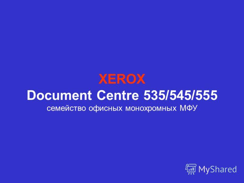НОВИНКИ ЛИНЕЙКИ ОБОРУДОВАНИЯ 2002-2003 XEROX Document Centre 535/545/555 семейство офисных монохромных МФУ