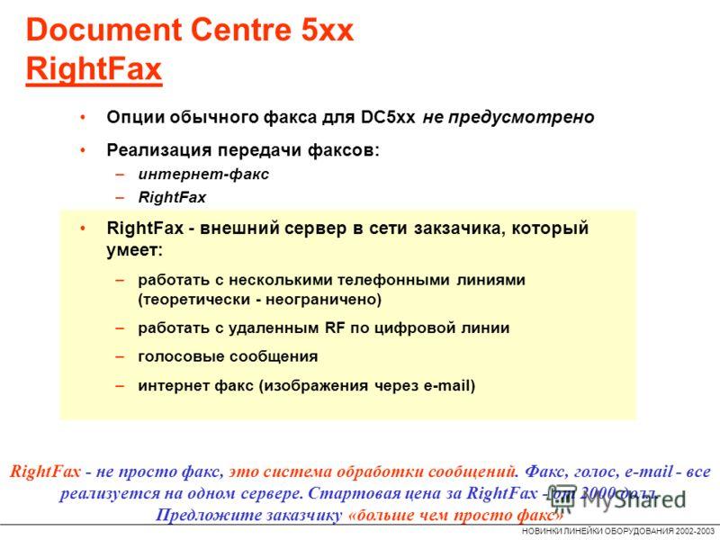 НОВИНКИ ЛИНЕЙКИ ОБОРУДОВАНИЯ 2002-2003 Document Centre 5xx RightFax RightFax - не просто факс, это система обработки сообщений. Факс, голос, e-mail - все реализуется на одном сервере. Стартовая цена за RightFax - от 2000 долл. Предложите заказчику «б